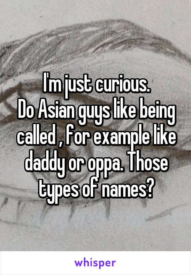 I'm just curious. Do Asian guys like being called , for example like daddy or oppa. Those types of names?