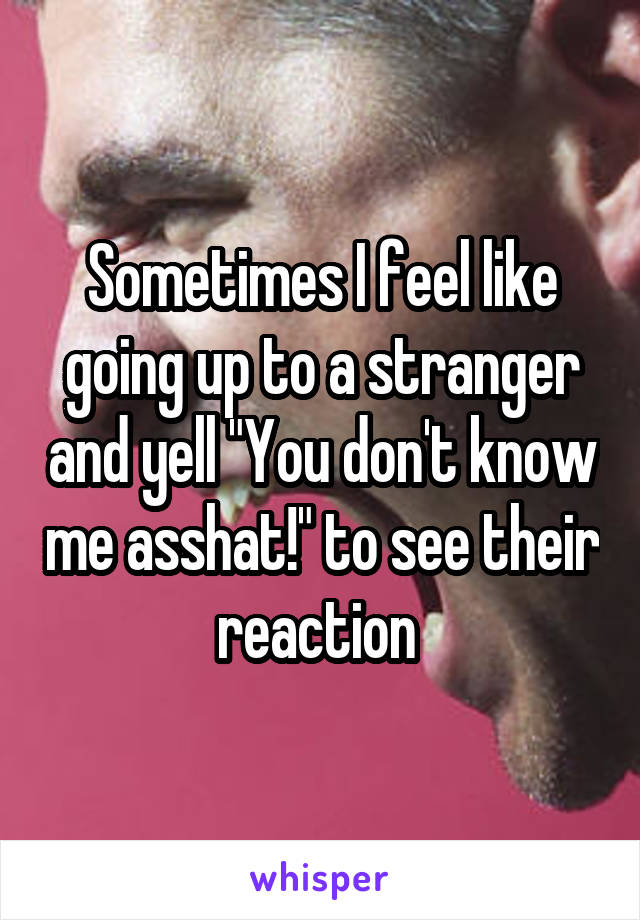 """Sometimes I feel like going up to a stranger and yell """"You don't know me asshat!"""" to see their reaction"""