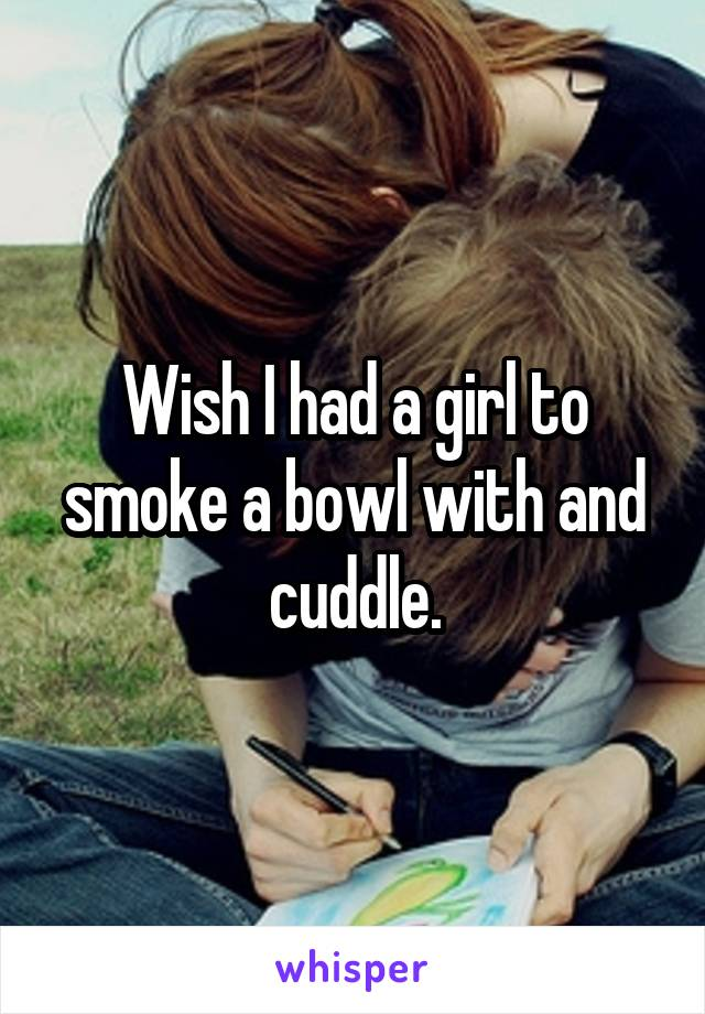 Wish I had a girl to smoke a bowl with and cuddle.