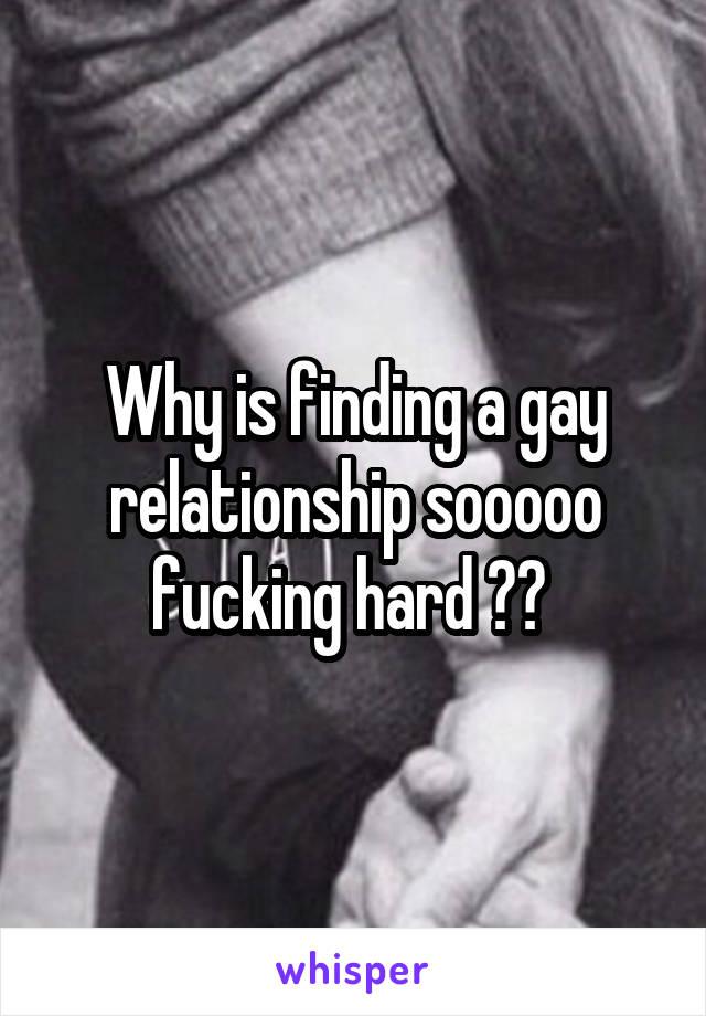 Why is finding a gay relationship sooooo fucking hard ??