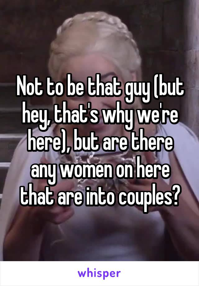 Not to be that guy (but hey, that's why we're here), but are there any women on here that are into couples?