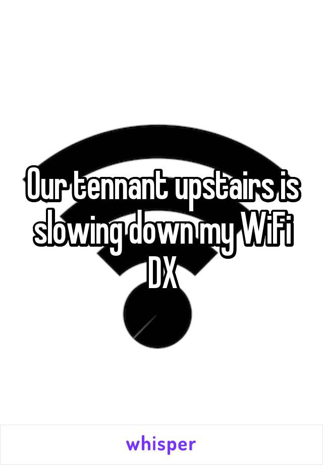Our tennant upstairs is slowing down my WiFi DX