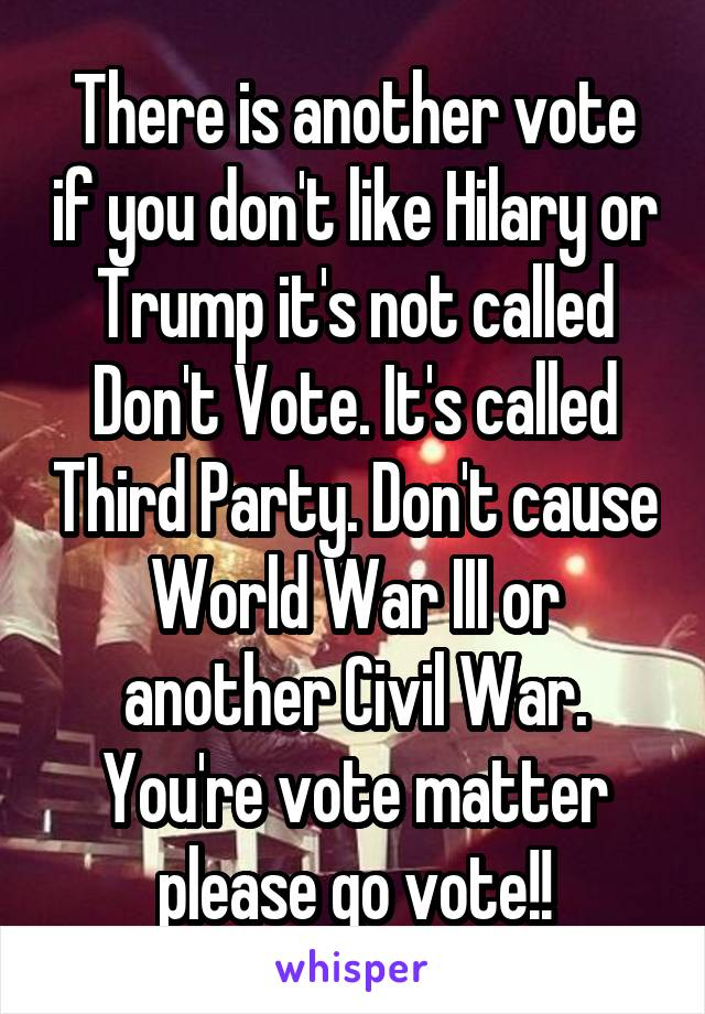 There is another vote if you don't like Hilary or Trump it's not called Don't Vote. It's called Third Party. Don't cause World War III or another Civil War. You're vote matter please go vote!!