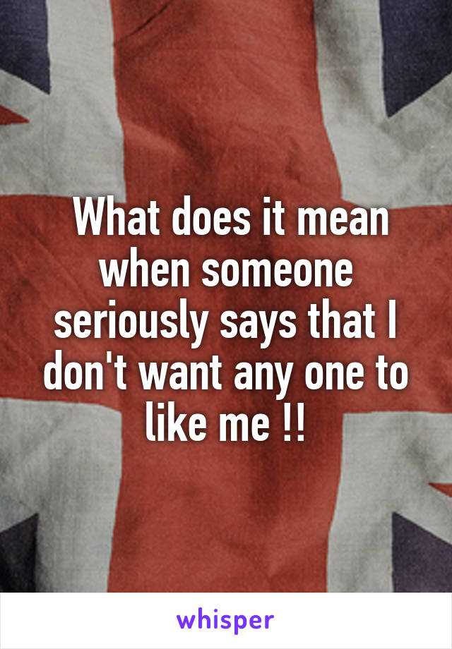 What does it mean when someone seriously says that I don't want any one to like me !!