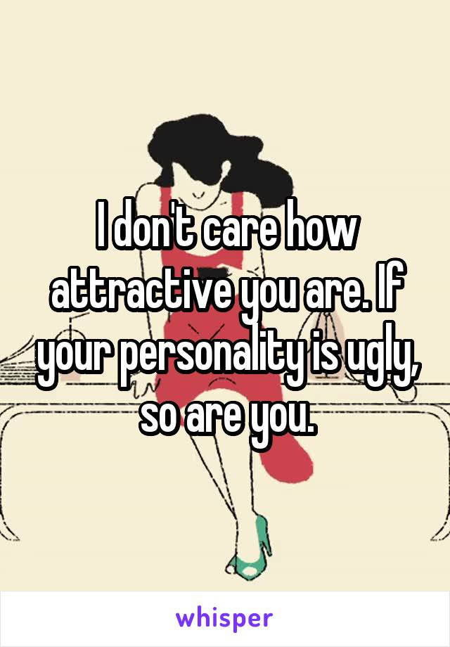 I don't care how attractive you are. If your personality is ugly, so are you.