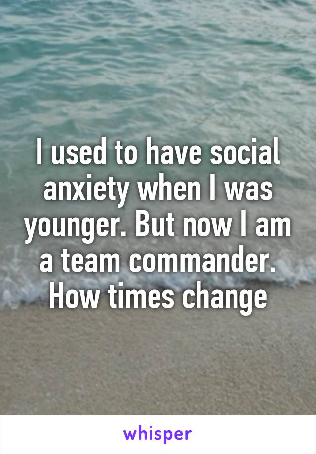 I used to have social anxiety when I was younger. But now I am a team commander. How times change