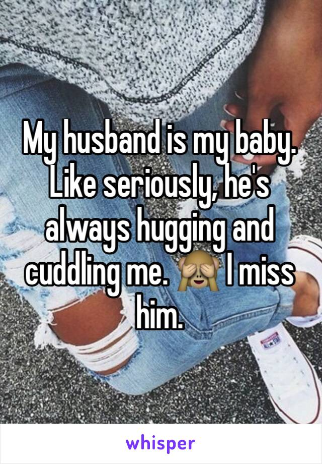 My husband is my baby. Like seriously, he's always hugging and cuddling me. 🙈 I miss him.