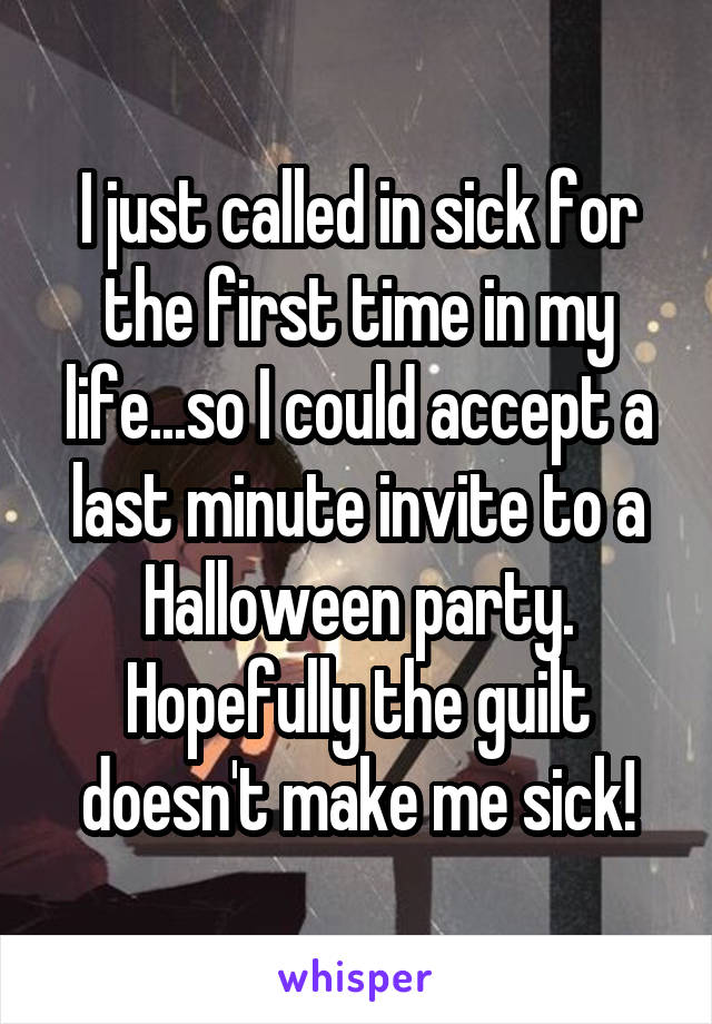 I just called in sick for the first time in my life...so I could accept a last minute invite to a Halloween party. Hopefully the guilt doesn't make me sick!