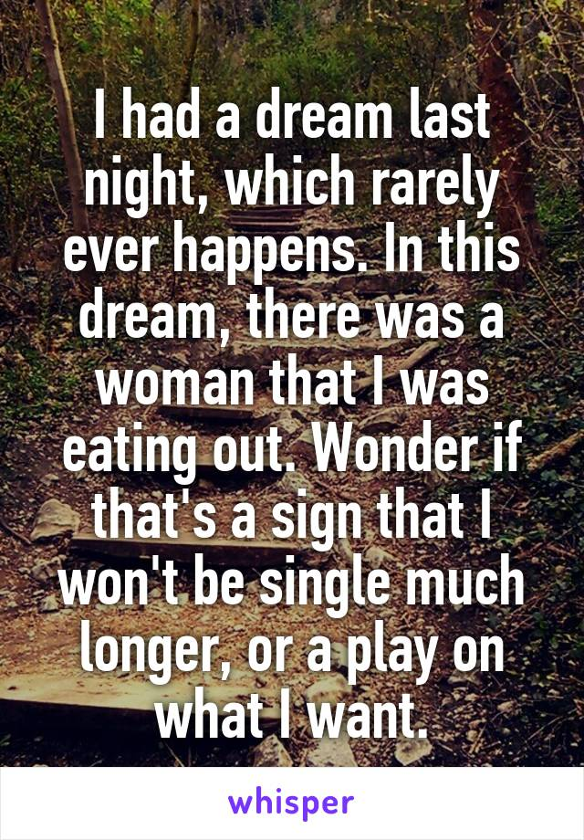 I had a dream last night, which rarely ever happens. In this dream, there was a woman that I was eating out. Wonder if that's a sign that I won't be single much longer, or a play on what I want.