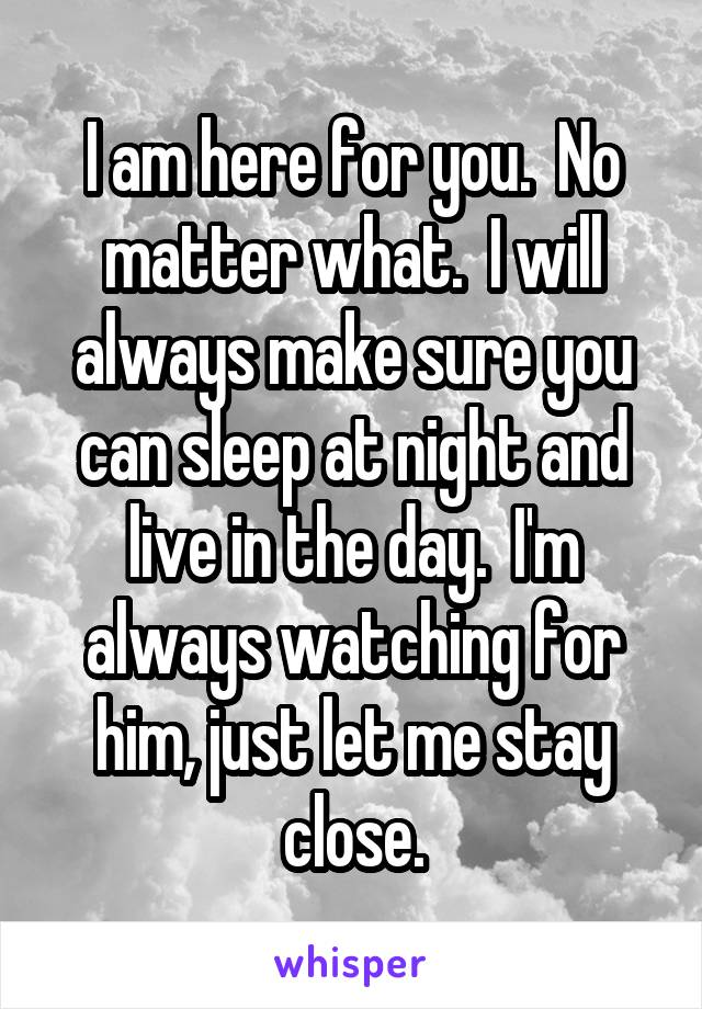 I am here for you.  No matter what.  I will always make sure you can sleep at night and live in the day.  I'm always watching for him, just let me stay close.