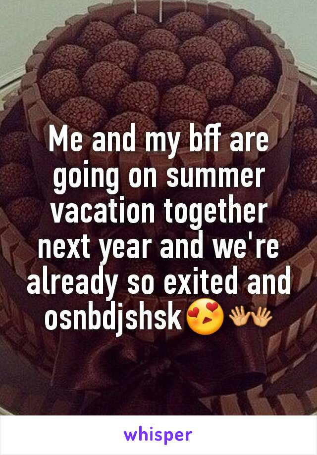 Me and my bff are going on summer vacation together next year and we're already so exited and osnbdjshsk😍👐