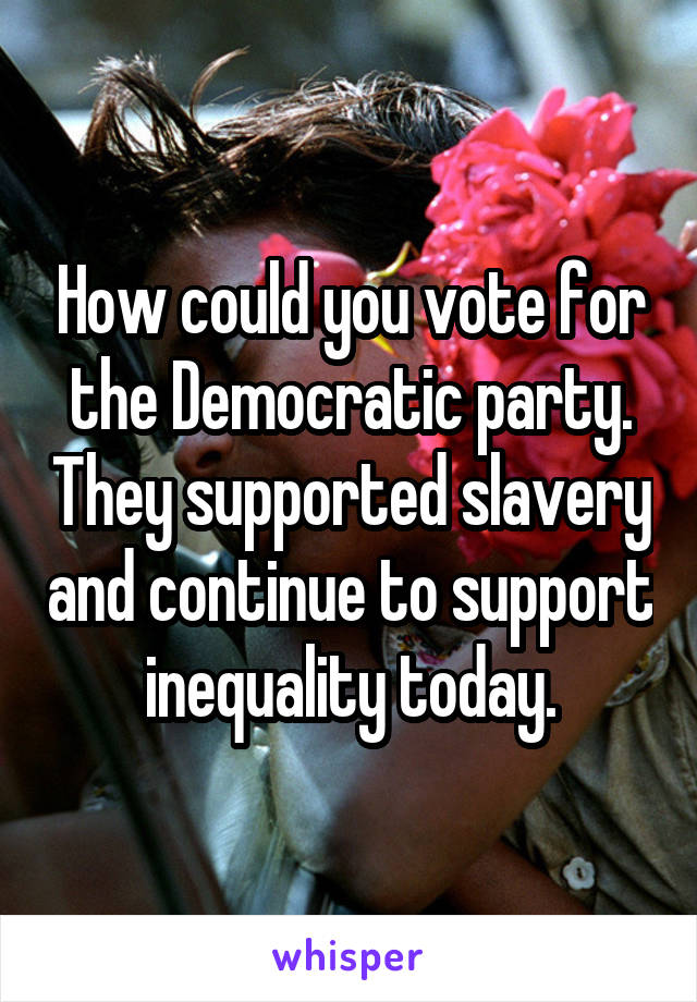 How could you vote for the Democratic party. They supported slavery and continue to support inequality today.