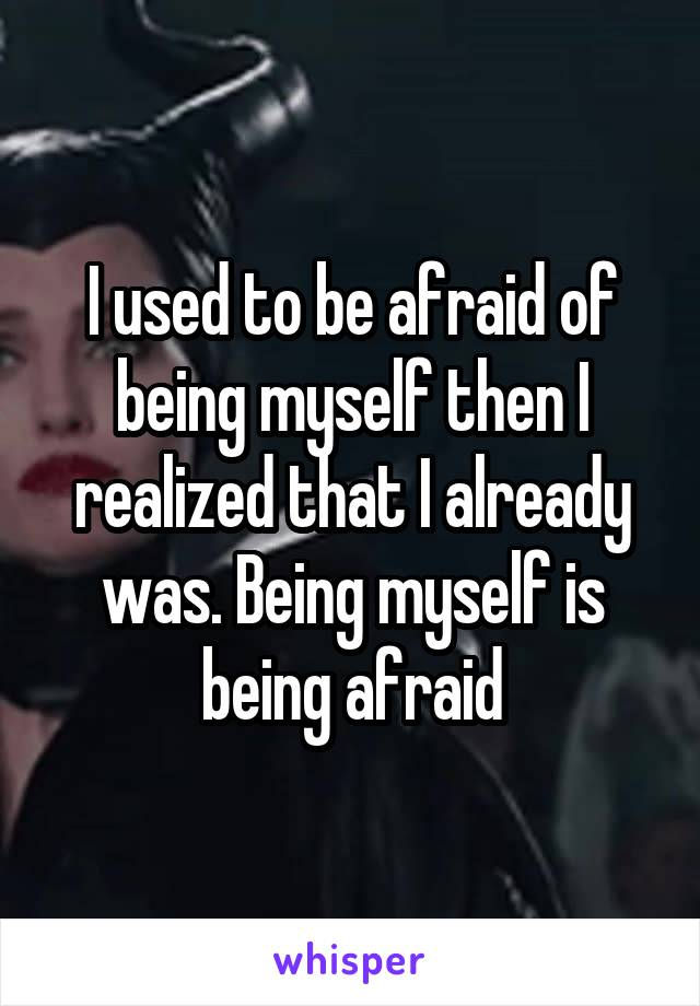 I used to be afraid of being myself then I realized that I already was. Being myself is being afraid