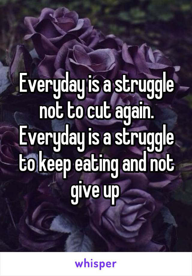 Everyday is a struggle not to cut again. Everyday is a struggle to keep eating and not give up
