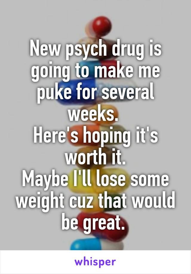 New psych drug is going to make me puke for several weeks.  Here's hoping it's worth it. Maybe I'll lose some weight cuz that would be great.