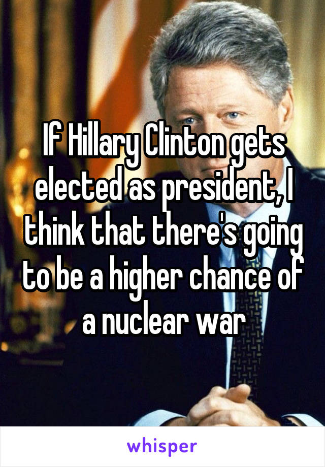 If Hillary Clinton gets elected as president, I think that there's going to be a higher chance of a nuclear war