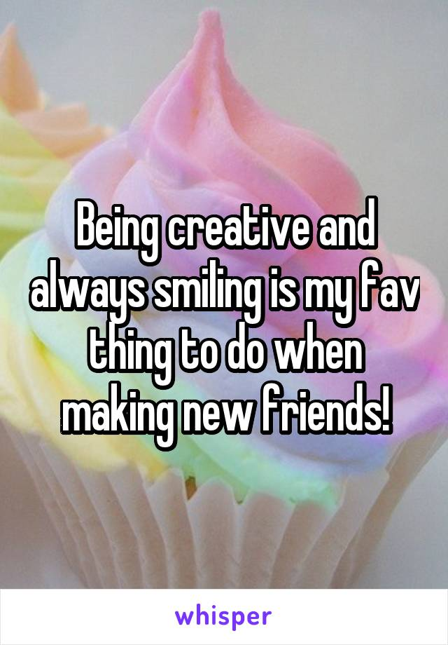Being creative and always smiling is my fav thing to do when making new friends!