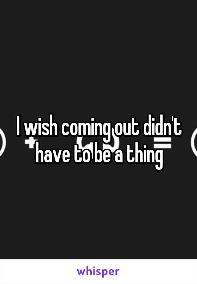 I wish coming out didn't have to be a thing
