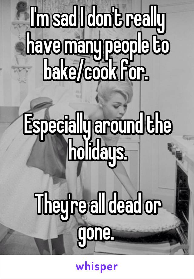 I'm sad I don't really have many people to bake/cook for.   Especially around the holidays.  They're all dead or gone.