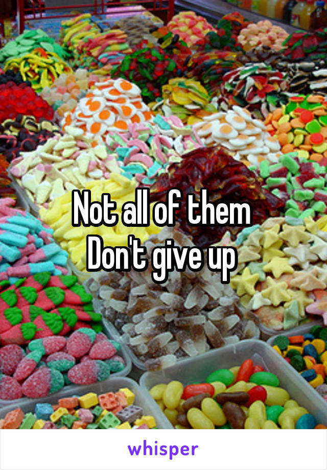 Not all of them  Don't give up