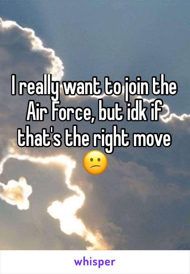 I really want to join the Air Force, but idk if that's the right move 😕