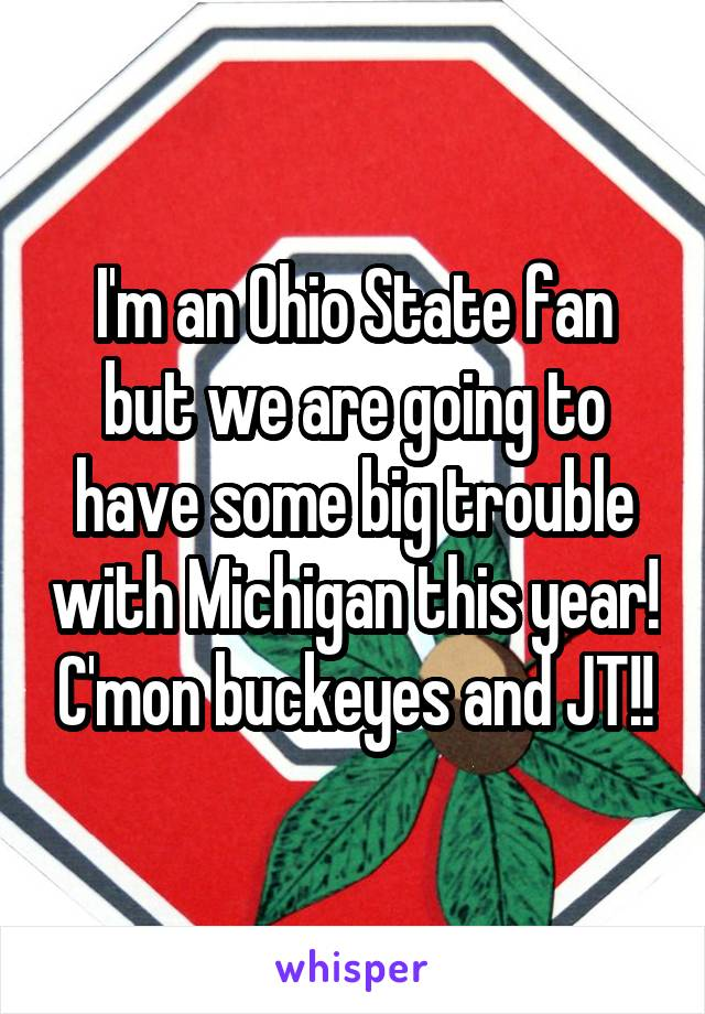 I'm an Ohio State fan but we are going to have some big trouble with Michigan this year! C'mon buckeyes and JT!!