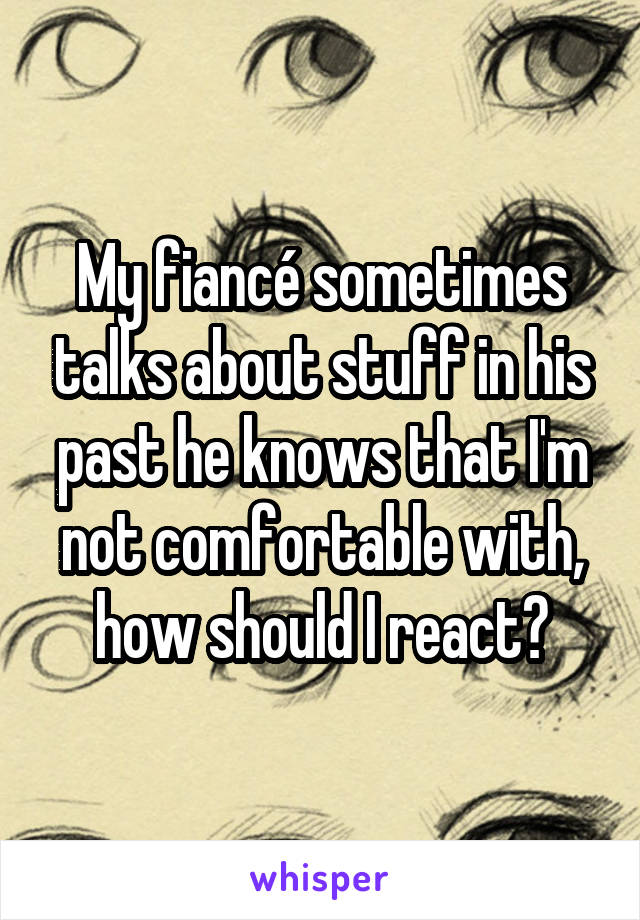 My fiancé sometimes talks about stuff in his past he knows that I'm not comfortable with, how should I react?