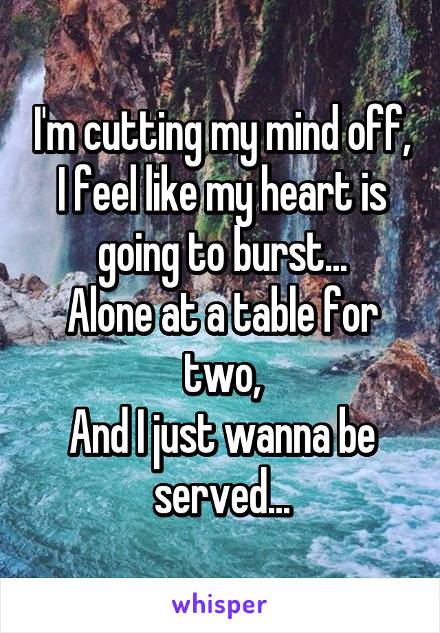 I'm cutting my mind off, I feel like my heart is going to burst... Alone at a table for two, And I just wanna be served...