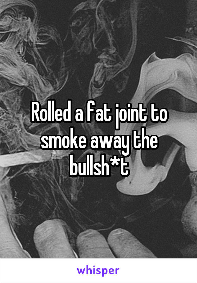 Rolled a fat joint to smoke away the bullsh*t