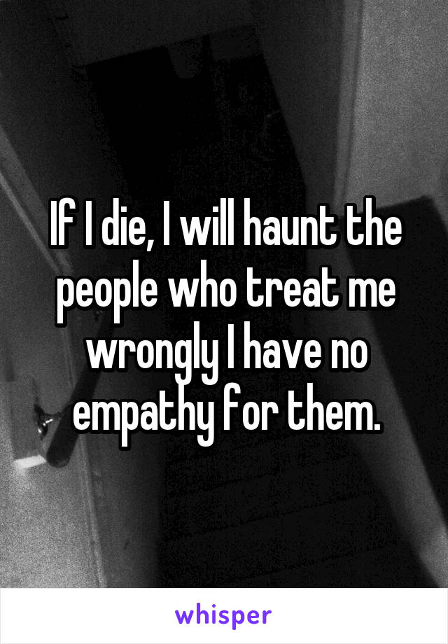 If I die, I will haunt the people who treat me wrongly I have no empathy for them.