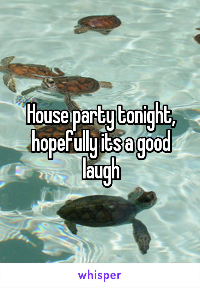 House party tonight, hopefully its a good laugh