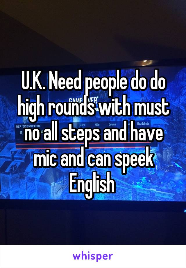 U.K. Need people do do high rounds with must no all steps and have mic and can speek English