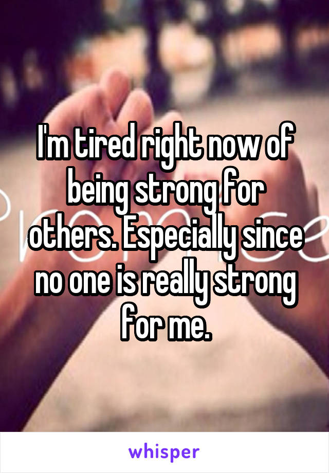 I'm tired right now of being strong for others. Especially since no one is really strong for me.