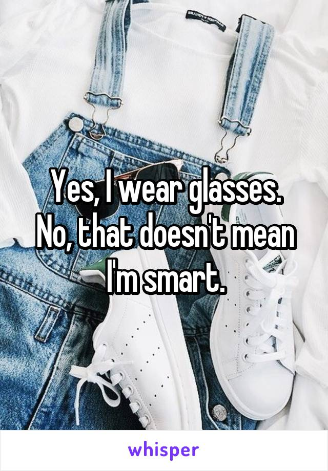 Yes, I wear glasses. No, that doesn't mean I'm smart.