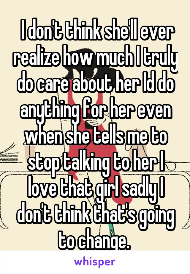 I don't think she'll ever realize how much I truly do care about her Id do anything for her even when she tells me to stop talking to her I love that girl sadly I don't think that's going to change.