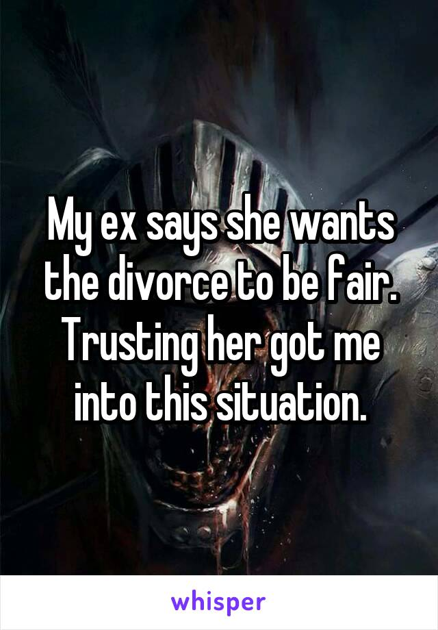 My ex says she wants the divorce to be fair. Trusting her got me into this situation.