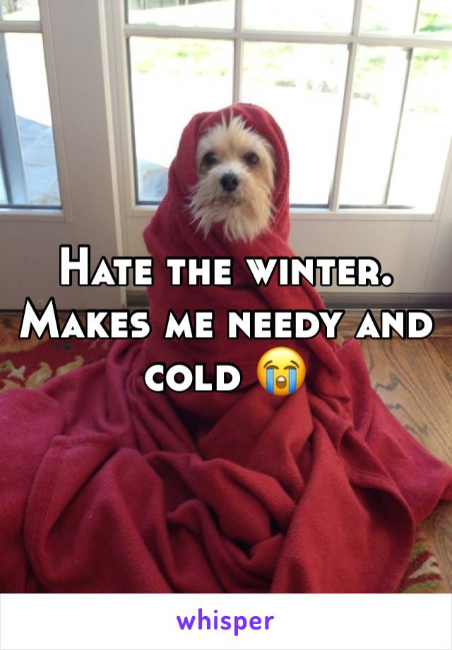 Hate the winter. Makes me needy and cold 😭