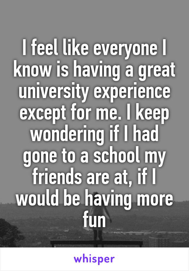 I feel like everyone I know is having a great university experience except for me. I keep wondering if I had gone to a school my friends are at, if I would be having more fun