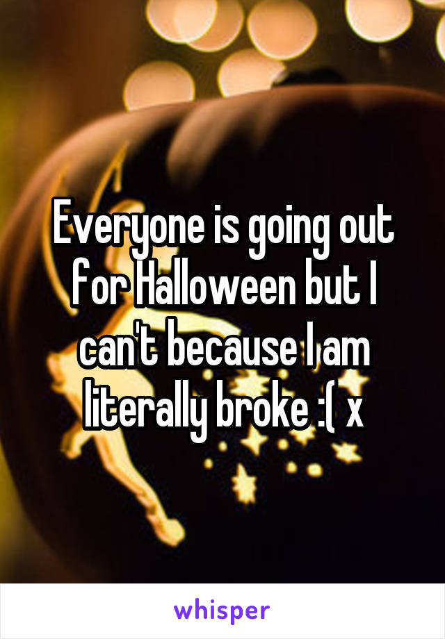 Everyone is going out for Halloween but I can't because I am literally broke :( x