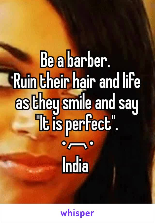 "Be a barber.  Ruin their hair and life as they smile and say ""It is perfect"". •︹• India"