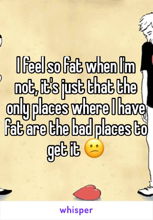 I feel so fat when I'm not, it's just that the only places where I have fat are the bad places to get it 😕