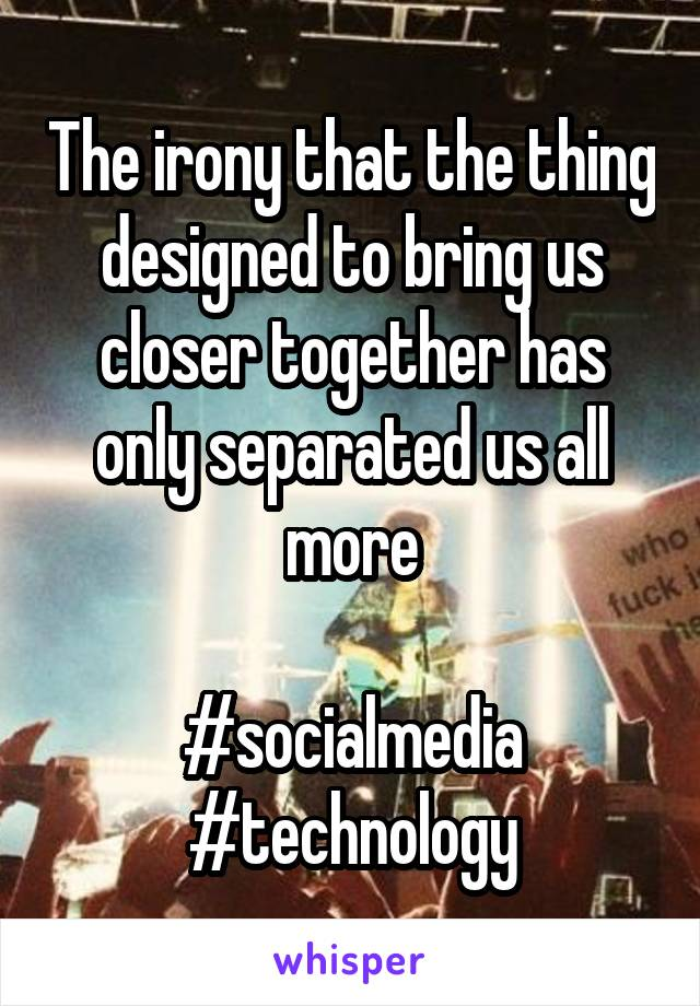 The irony that the thing designed to bring us closer together has only separated us all more  #socialmedia #technology