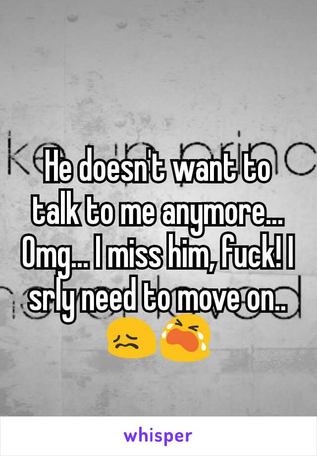 He doesn't want to talk to me anymore... Omg... I miss him, fuck! I srly need to move on.. 😖😭