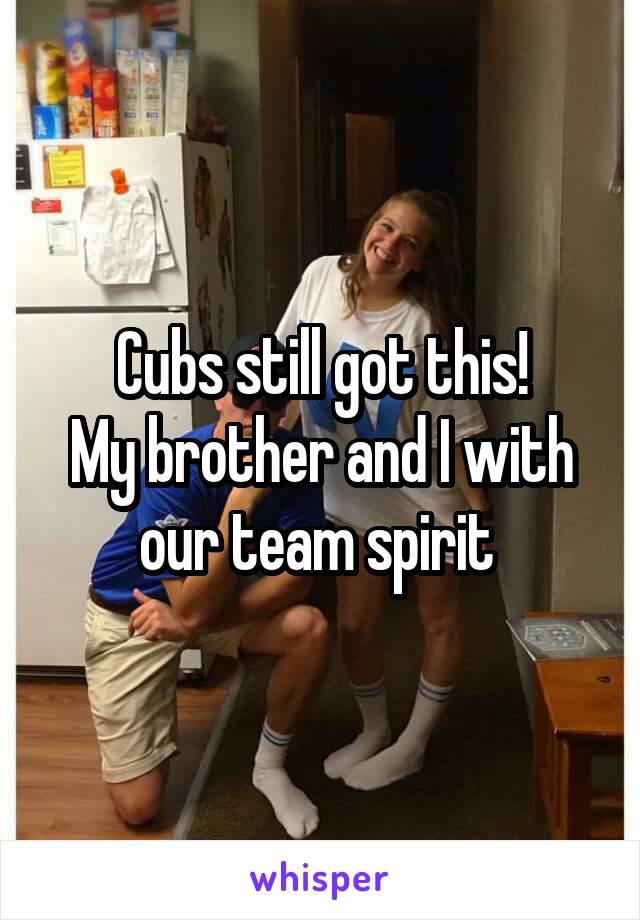 Cubs still got this! My brother and I with our team spirit