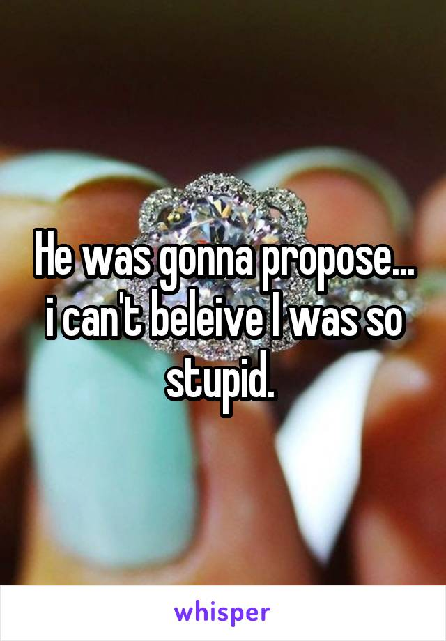 He was gonna propose... i can't beleive I was so stupid.