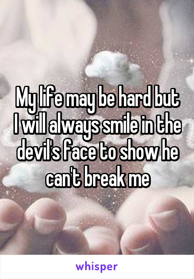 My life may be hard but I will always smile in the devil's face to show he can't break me