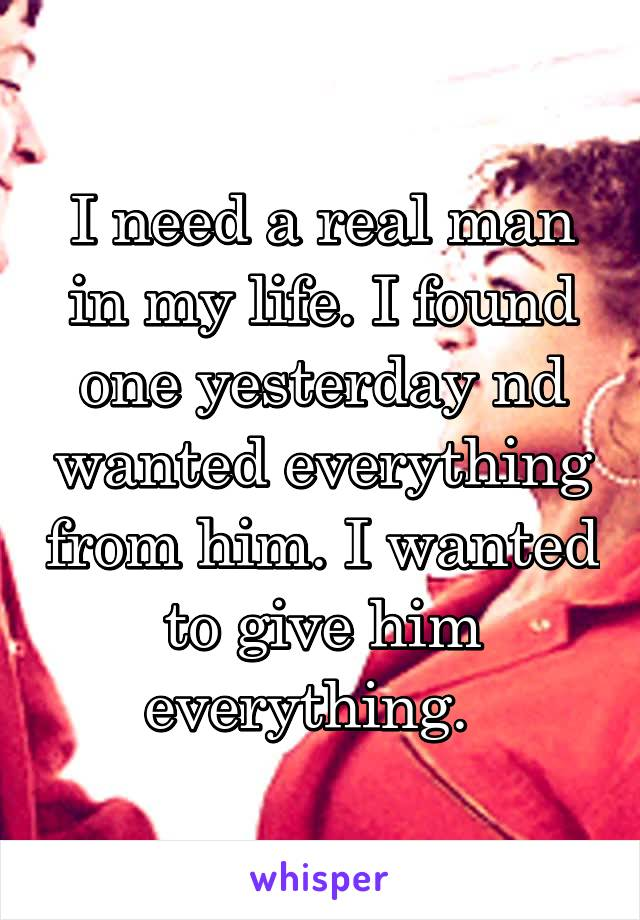 I need a real man in my life. I found one yesterday nd wanted everything from him. I wanted to give him everything.