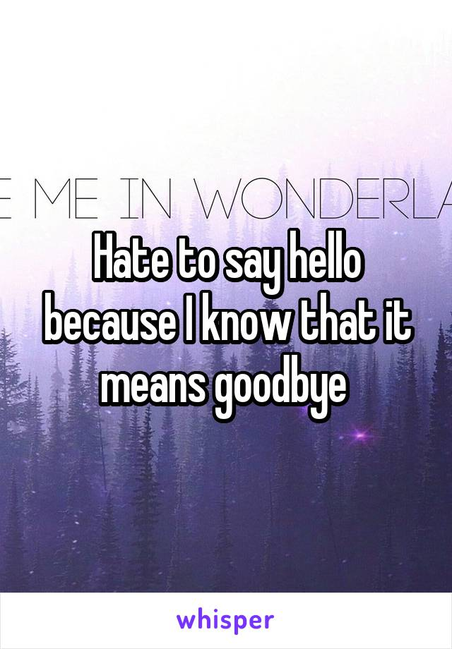 Hate to say hello because I know that it means goodbye