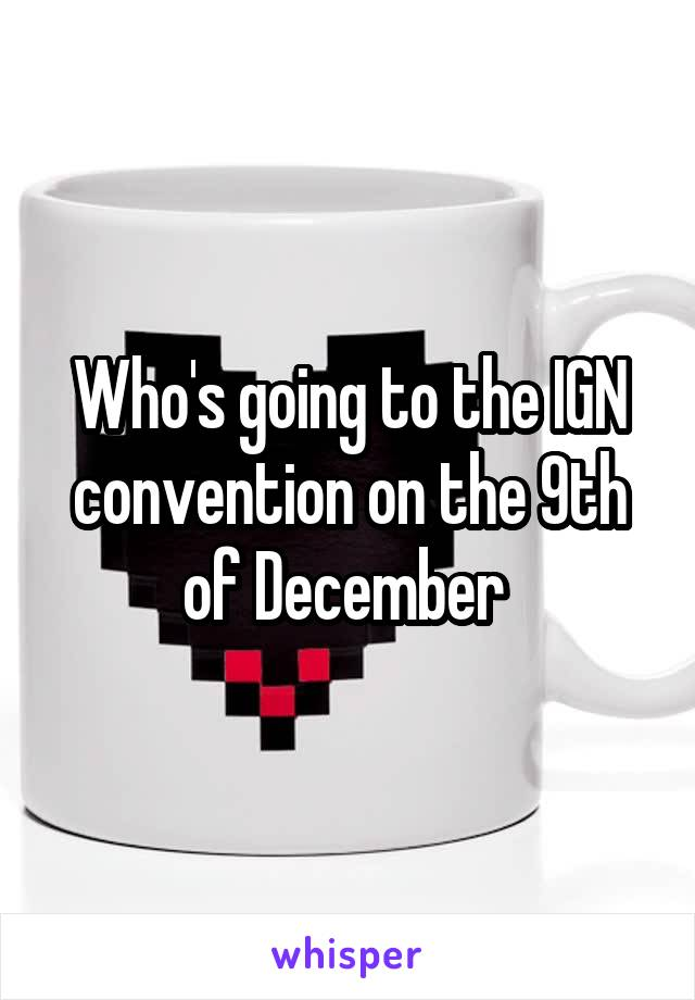 Who's going to the IGN convention on the 9th of December
