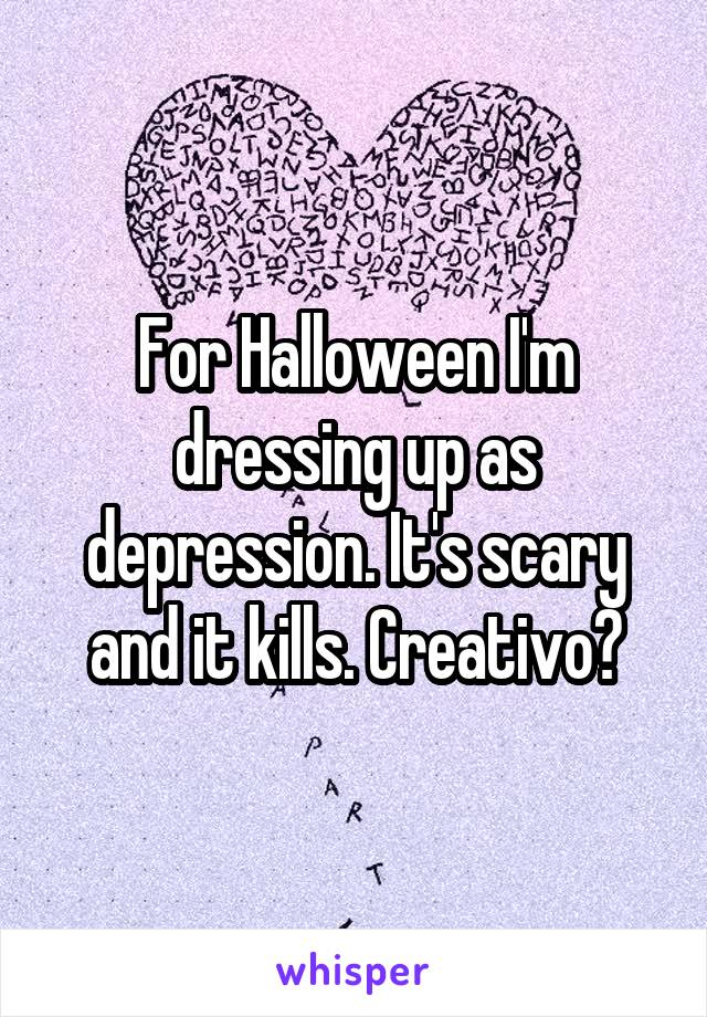 For Halloween I'm dressing up as depression. It's scary and it kills. Creativo?